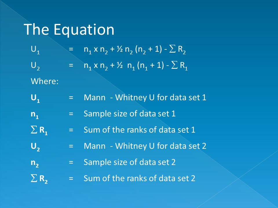 The Equation U1U1 = n 1 x n 2 + ½ n 2 (n 2 + 1) -  R 2 U2U2 = n 1 x n 2 + ½ n 1 (n 1 + 1) -  R 1 Where: U1U1 =Mann - Whitney U for data set 1 n1n1 =Sample size of data set 1  R1 R1 =Sum of the ranks of data set 1 U2U2 =Mann - Whitney U for data set 2 n2n2 =Sample size of data set 2  R2 R2 =Sum of the ranks of data set 2