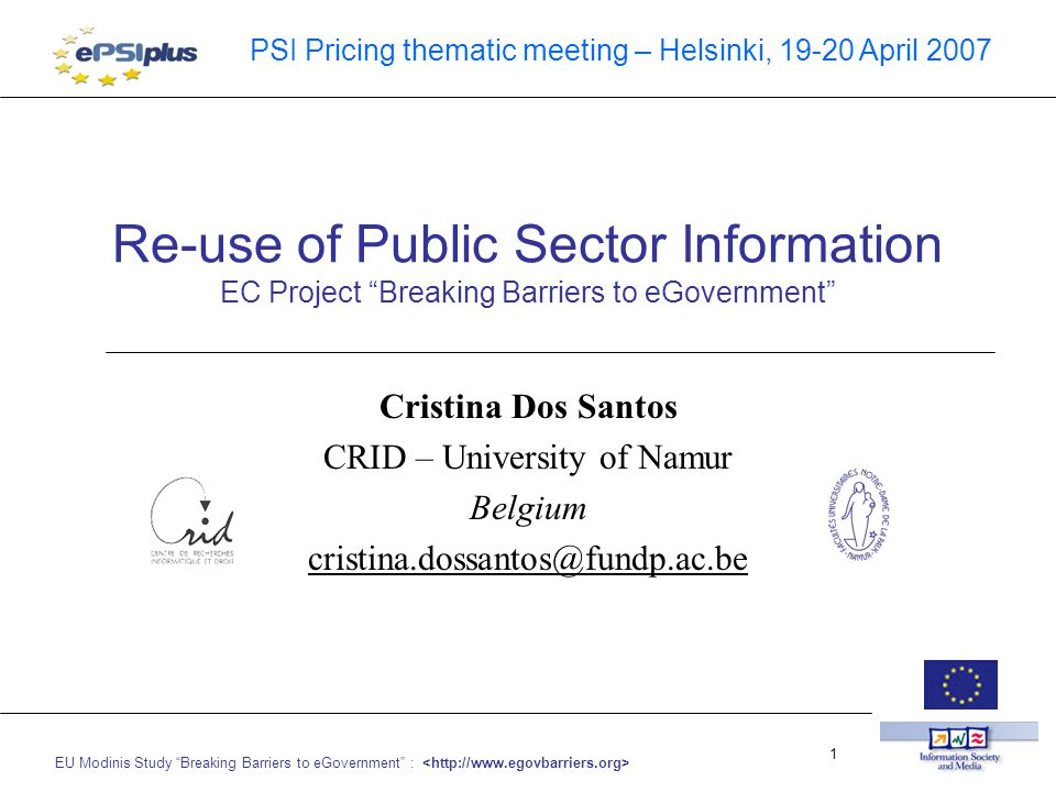 EU Modinis Study Breaking Barriers to eGovernment : 1 PSI Pricing thematic meeting – Helsinki, 19-20 April 2007 Re-use of Public Sector Information EC Project Breaking Barriers to eGovernment Cristina Dos Santos CRID – University of Namur Belgium cristina.dossantos@fundp.ac.be