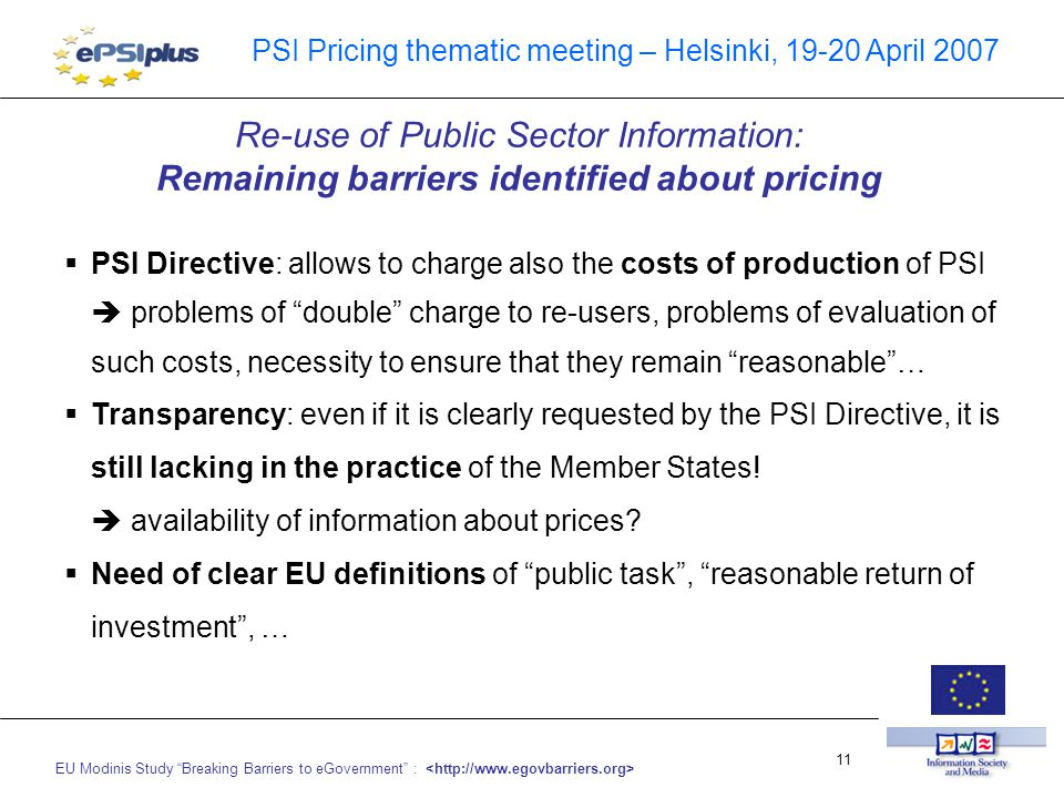 EU Modinis Study Breaking Barriers to eGovernment : 11 PSI Pricing thematic meeting – Helsinki, 19-20 April 2007  PSI Directive: allows to charge also the costs of production of PSI  problems of double charge to re-users, problems of evaluation of such costs, necessity to ensure that they remain reasonable …  Transparency: even if it is clearly requested by the PSI Directive, it is still lacking in the practice of the Member States.