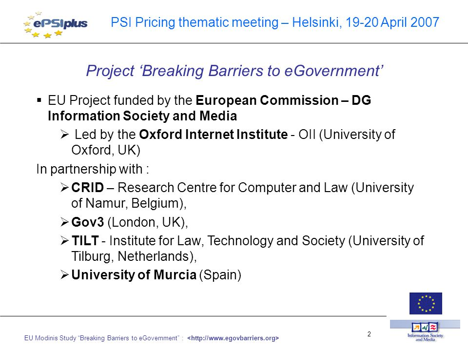 EU Modinis Study Breaking Barriers to eGovernment : 2 PSI Pricing thematic meeting – Helsinki, 19-20 April 2007  EU Project funded by the European Commission – DG Information Society and Media  Led by the Oxford Internet Institute - OII (University of Oxford, UK) In partnership with :  CRID – Research Centre for Computer and Law (University of Namur, Belgium),  Gov3 (London, UK),  TILT - Institute for Law, Technology and Society (University of Tilburg, Netherlands),  University of Murcia (Spain) Project 'Breaking Barriers to eGovernment'