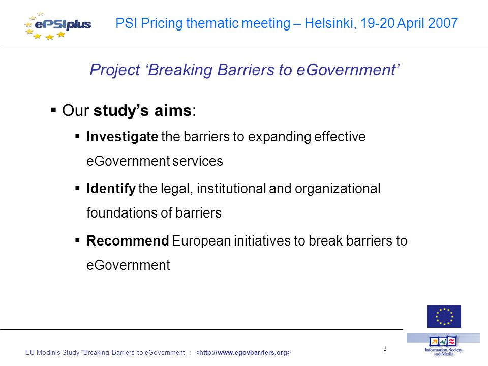EU Modinis Study Breaking Barriers to eGovernment : 3 PSI Pricing thematic meeting – Helsinki, 19-20 April 2007  Our study's aims:  Investigate the barriers to expanding effective eGovernment services  Identify the legal, institutional and organizational foundations of barriers  Recommend European initiatives to break barriers to eGovernment Project 'Breaking Barriers to eGovernment'