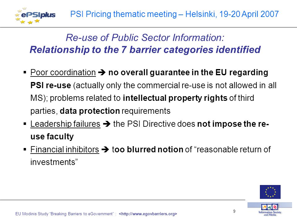 EU Modinis Study Breaking Barriers to eGovernment : 9 PSI Pricing thematic meeting – Helsinki, 19-20 April 2007  Poor coordination  no overall guarantee in the EU regarding PSI re-use (actually only the commercial re-use is not allowed in all MS); problems related to intellectual property rights of third parties, data protection requirements  Leadership failures  the PSI Directive does not impose the re- use faculty  Financial inhibitors  too blurred notion of reasonable return of investments Re-use of Public Sector Information: Relationship to the 7 barrier categories identified