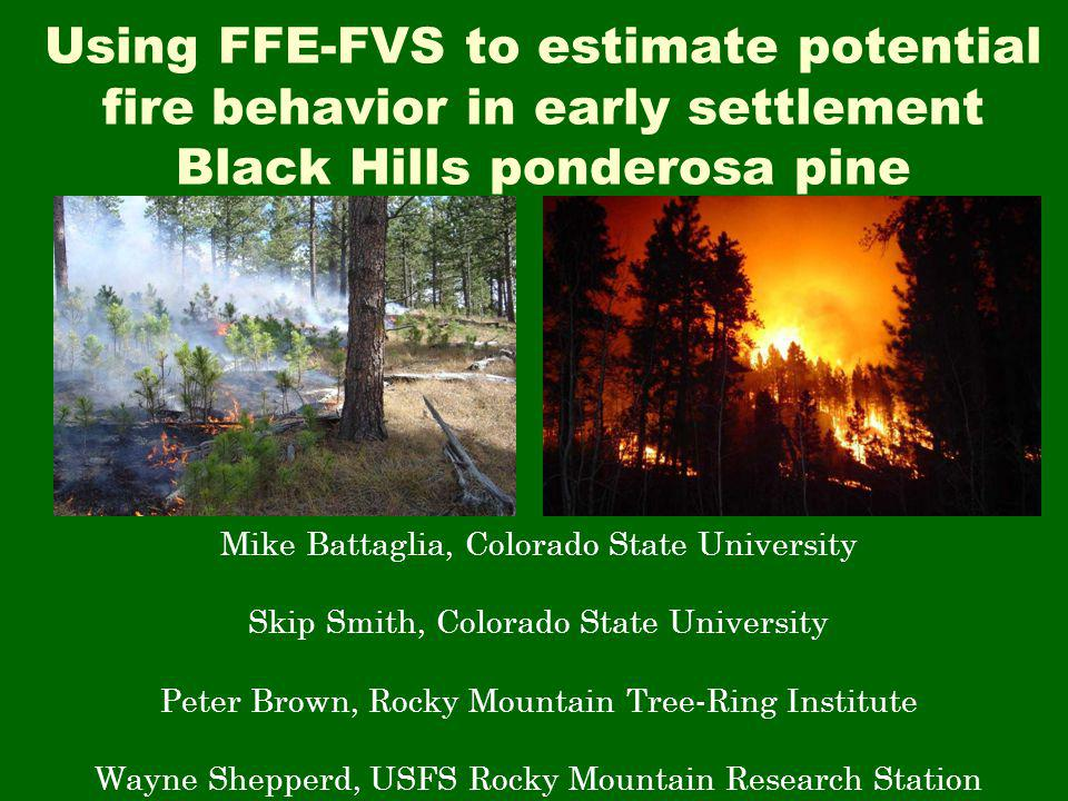 Using FFE-FVS to estimate potential fire behavior in early settlement Black Hills ponderosa pine Mike Battaglia, Colorado State University Skip Smith, Colorado State University Peter Brown, Rocky Mountain Tree-Ring Institute Wayne Shepperd, USFS Rocky Mountain Research Station