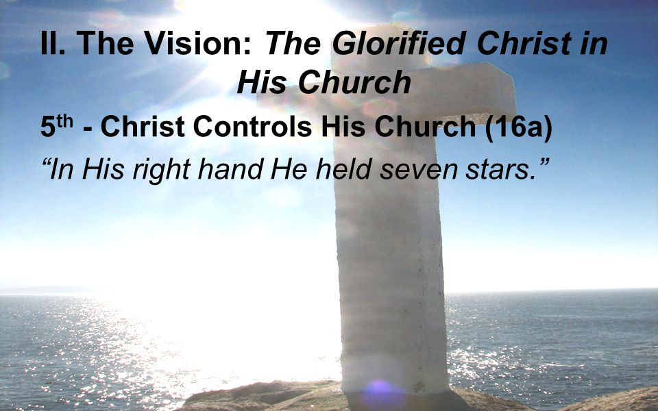 """II. The Vision: The Glorified Christ in His Church 5 th - Christ Controls His Church (16a) """"In His right hand He held seven stars."""""""
