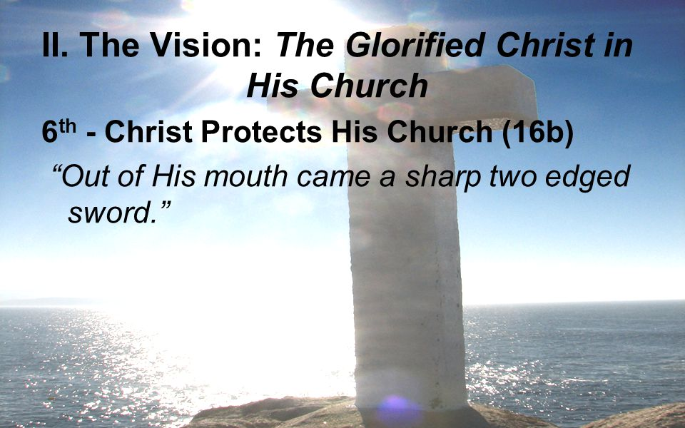 """II. The Vision: The Glorified Christ in His Church 6 th - Christ Protects His Church (16b) """"Out of His mouth came a sharp two edged sword."""""""