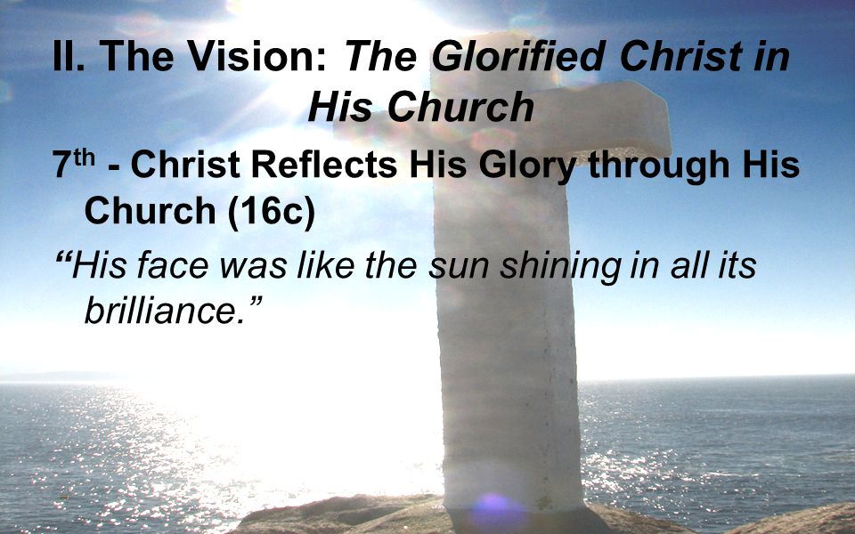 """II. The Vision: The Glorified Christ in His Church 7 th - Christ Reflects His Glory through His Church (16c) """"His face was like the sun shining in all"""