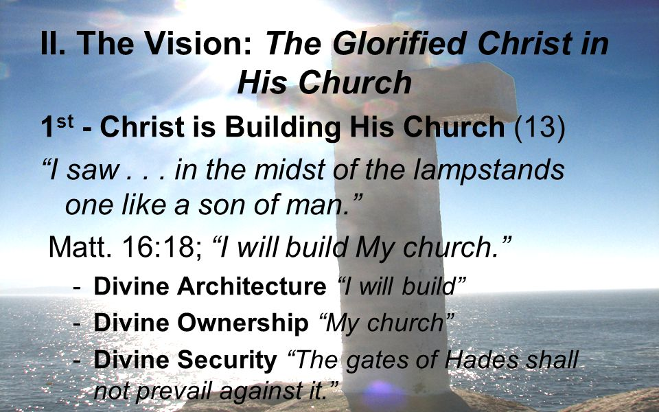 """II. The Vision: The Glorified Christ in His Church 1 st - Christ is Building His Church (13) """"I saw... in the midst of the lampstands one like a son o"""