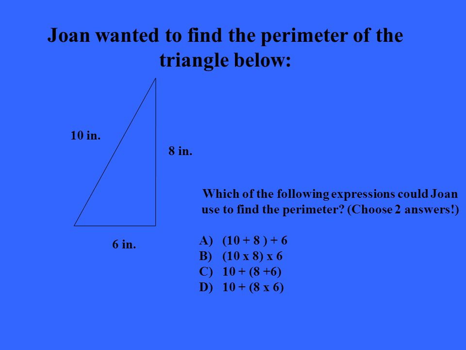 Joan wanted to find the perimeter of the triangle below: Which of the following expressions could Joan use to find the perimeter.