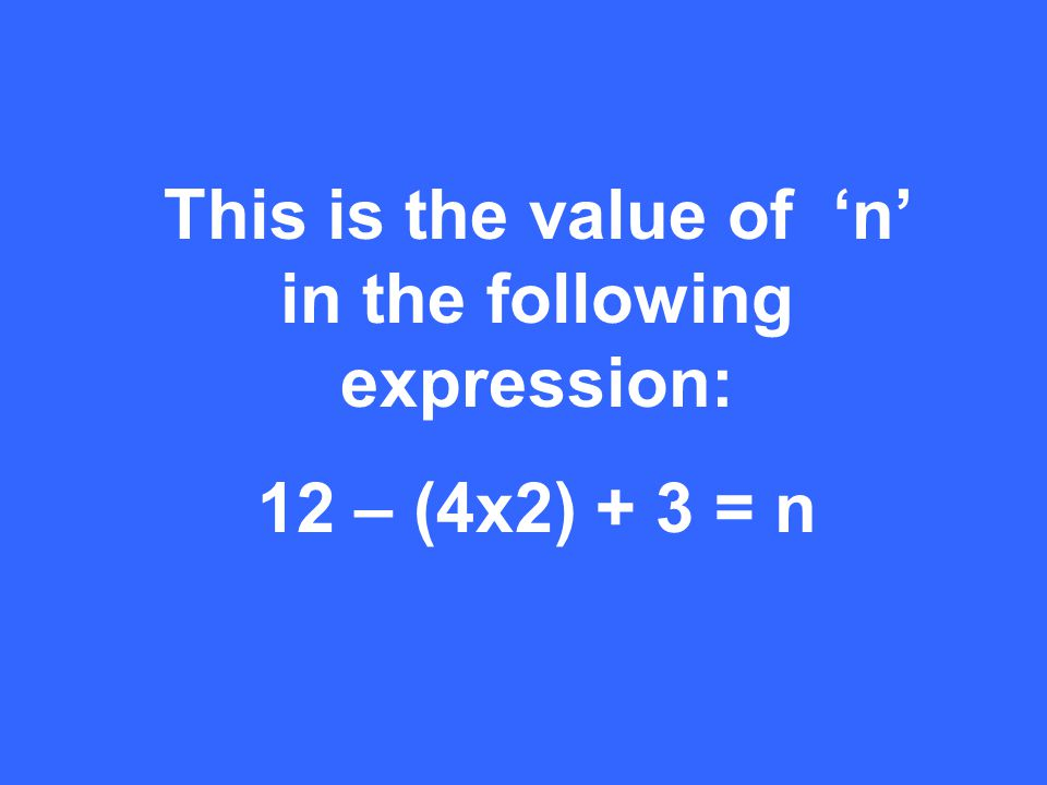 This is the value of 'n' in the following expression: 12 – (4x2) + 3 = n