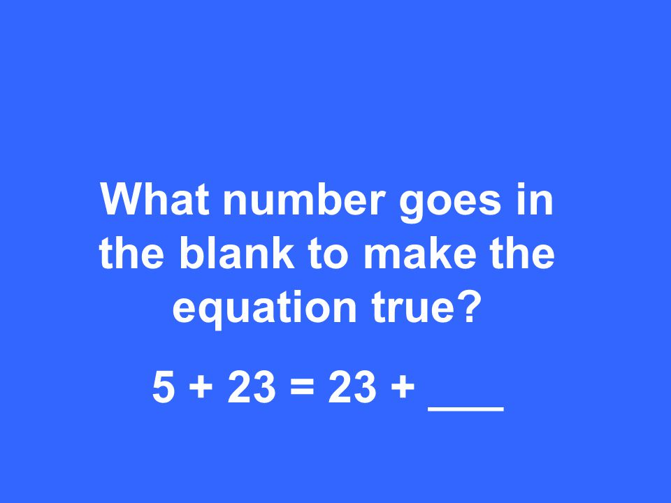 What number goes in the blank to make the equation true 5 + 23 = 23 + ___