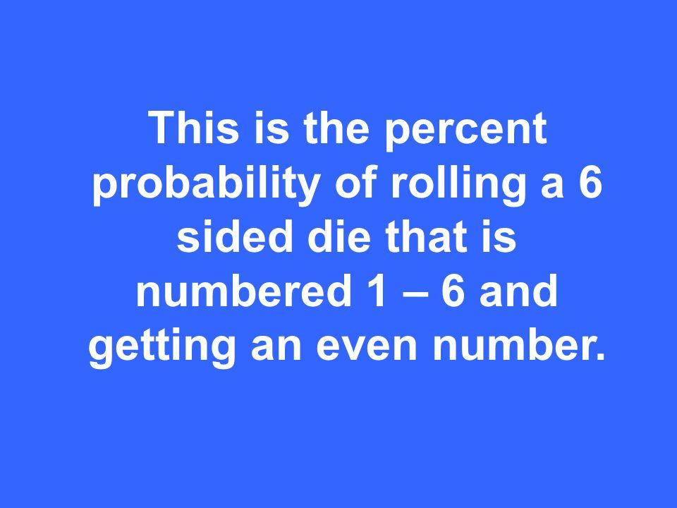 This is the percent probability of rolling a 6 sided die that is numbered 1 – 6 and getting an even number.