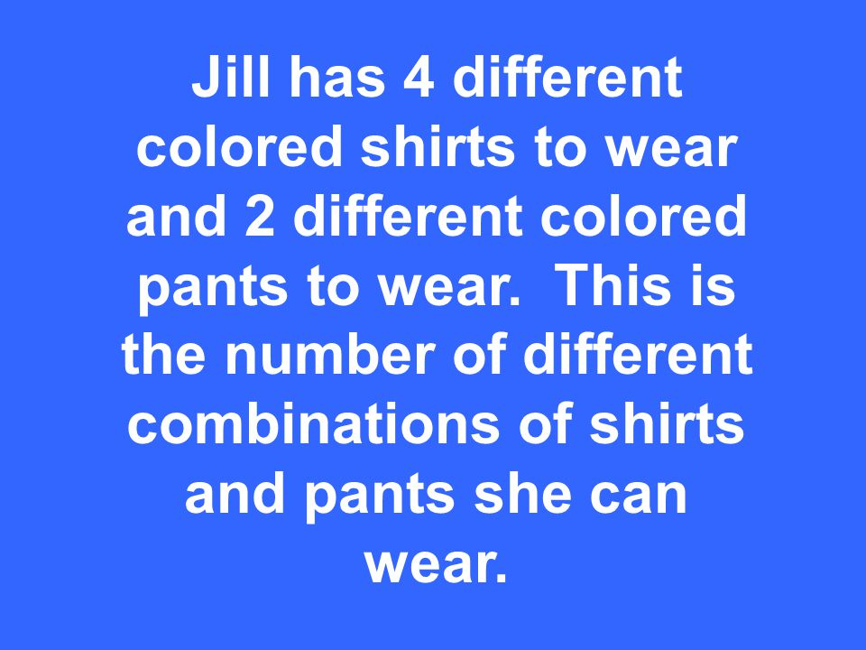 Jill has 4 different colored shirts to wear and 2 different colored pants to wear.