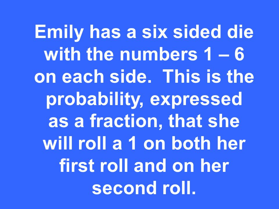 Emily has a six sided die with the numbers 1 – 6 on each side.