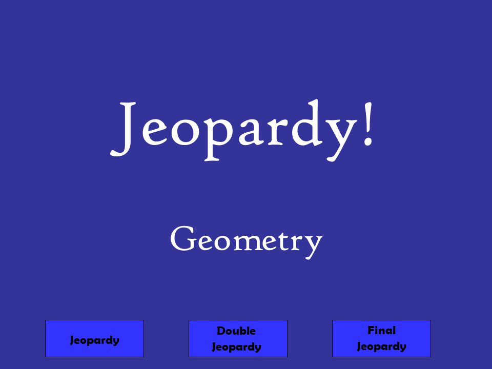 Jeopardy! Geometry Jeopardy Double Jeopardy Final Jeopardy