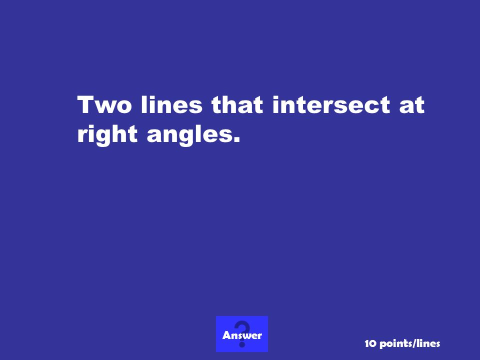Two lines that intersect at right angles. 10 points/lines Answer