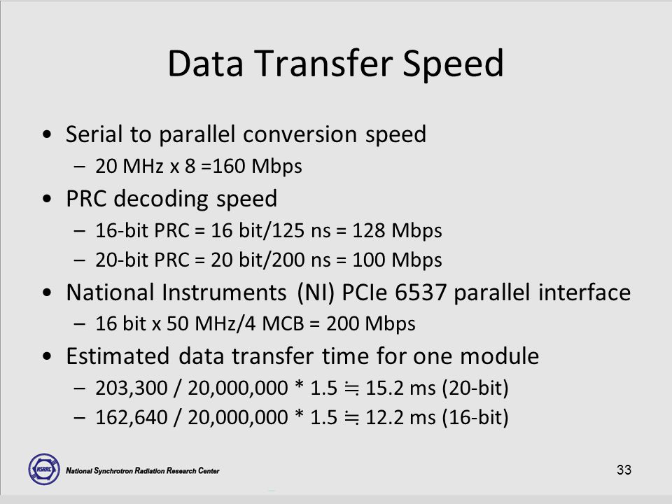 33 Data Transfer Speed Serial to parallel conversion speed –20 MHz x 8 =160 Mbps PRC decoding speed –16-bit PRC = 16 bit/125 ns = 128 Mbps –20-bit PRC = 20 bit/200 ns = 100 Mbps National Instruments (NI) PCIe 6537 parallel interface –16 bit x 50 MHz/4 MCB = 200 Mbps Estimated data transfer time for one module –203,300 / 20,000,000 * 1.5 ≒ 15.2 ms (20-bit) –162,640 / 20,000,000 * 1.5 ≒ 12.2 ms (16-bit)