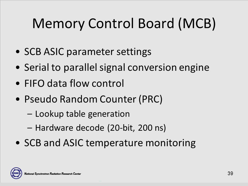 39 Memory Control Board (MCB) SCB ASIC parameter settings Serial to parallel signal conversion engine FIFO data flow control Pseudo Random Counter (PRC) –Lookup table generation –Hardware decode (20-bit, 200 ns) SCB and ASIC temperature monitoring