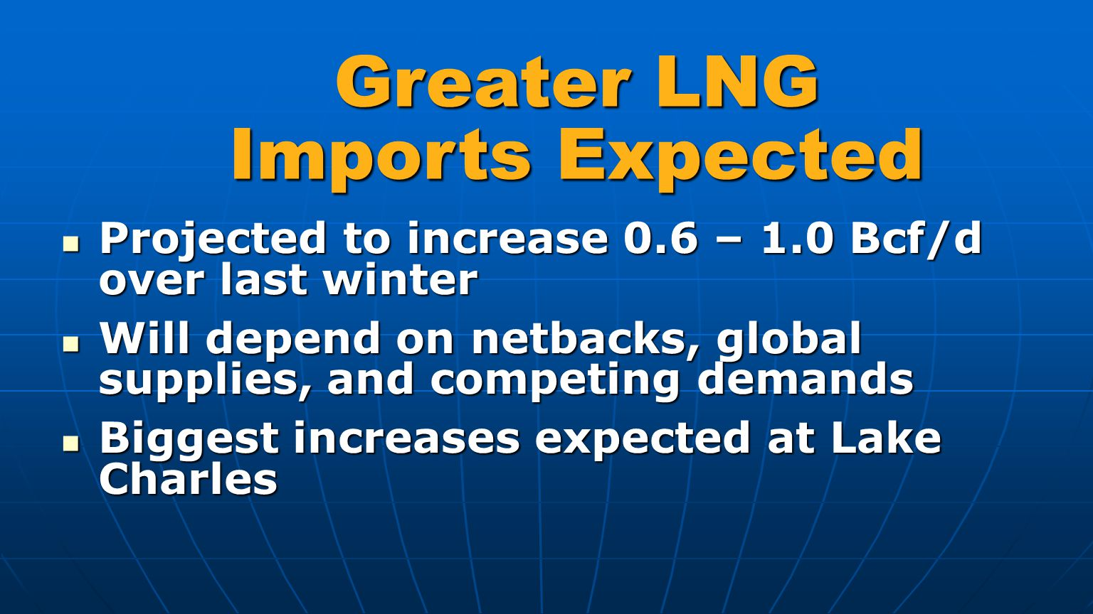 Greater LNG Imports Expected Projected to increase 0.6 – 1.0 Bcf/d over last winter Projected to increase 0.6 – 1.0 Bcf/d over last winter Will depend on netbacks, global supplies, and competing demands Will depend on netbacks, global supplies, and competing demands Biggest increases expected at Lake Charles Biggest increases expected at Lake Charles