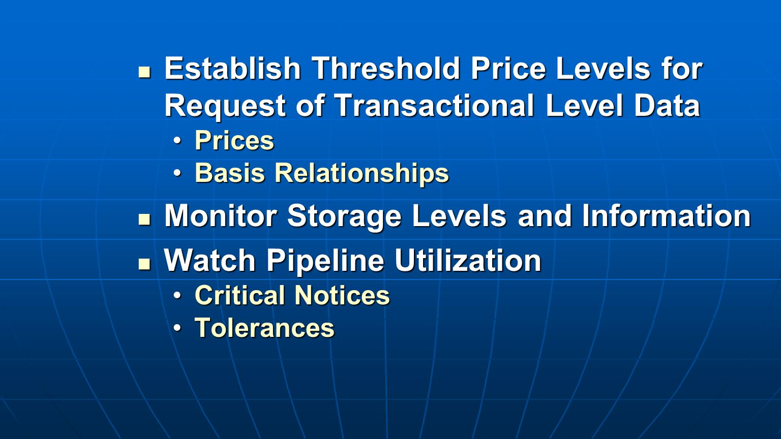 Establish Threshold Price Levels for Request of Transactional Level Data Establish Threshold Price Levels for Request of Transactional Level Data PricesPrices Basis RelationshipsBasis Relationships Monitor Storage Levels and Information Monitor Storage Levels and Information Watch Pipeline Utilization Watch Pipeline Utilization Critical NoticesCritical Notices TolerancesTolerances