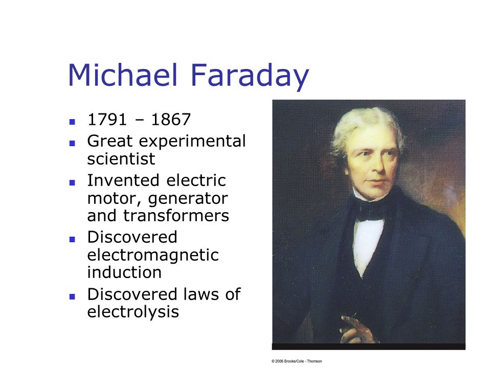 Michael Faraday 1791 – 1867 Great experimental scientist Invented electric motor, generator and transformers Discovered electromagnetic induction Discovered laws of electrolysis