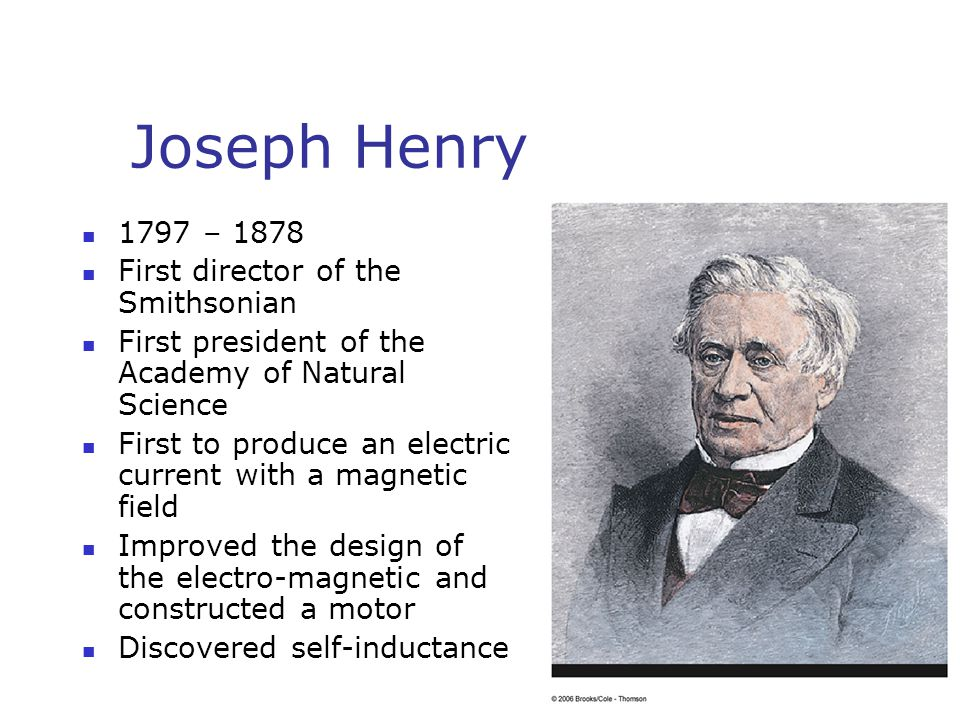 Joseph Henry 1797 – 1878 First director of the Smithsonian First president of the Academy of Natural Science First to produce an electric current with a magnetic field Improved the design of the electro-magnetic and constructed a motor Discovered self-inductance