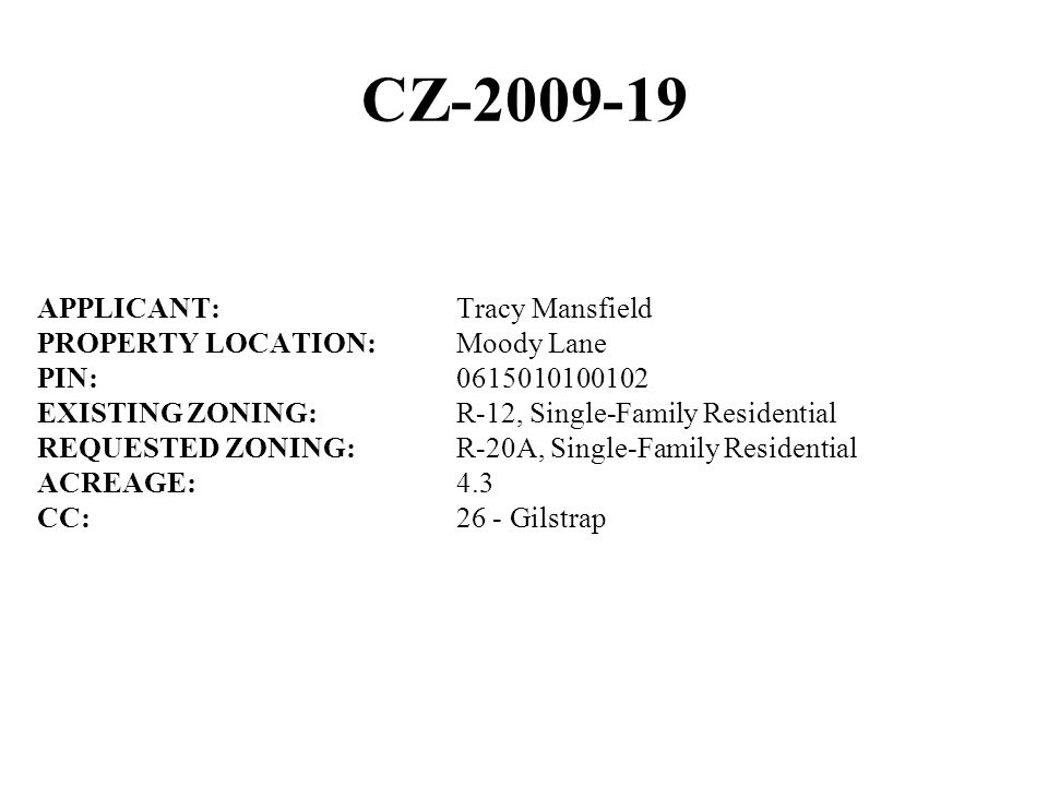 CZ-2009-19 APPLICANT:Tracy Mansfield PROPERTY LOCATION:Moody Lane PIN:0615010100102 EXISTING ZONING:R-12, Single-Family Residential REQUESTED ZONING:R-20A, Single-Family Residential ACREAGE:4.3 CC:26 - Gilstrap