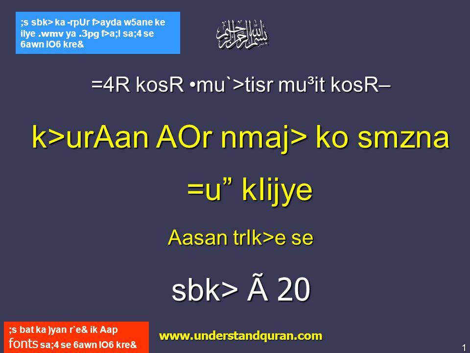 1 www.understandquran.com ;s bat ka )yan r`e& ik Aap fonts sa;4 se 6awn lO6 kre& ;s sbk> ka -rpUr f>ayda w5ane ke ilye.wmv ya.3pg f>a;l sa;4 se 6awn lO6 kre& =4R kosR mu`>tisr mu³it kosR– k>urAan AOr nmaj> ko smzna =u kIijye Aasan trIk>e se sbk> Ã 20 www.understandquran.com