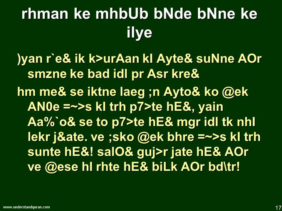 17 www.understandquran.com rhman ke mhbUb bNde bNne ke ilye )yan r`e& ik k>urAan kI Ayte& suNne AOr smzne ke bad idl pr Asr kre& hm me& se iktne laeg ;n Ayto& ko @ek AN0e =~>s kI trh p7>te hE&, yain Aa%`o& se to p7>te hE& mgr idl tk nhI lekr j&ate.