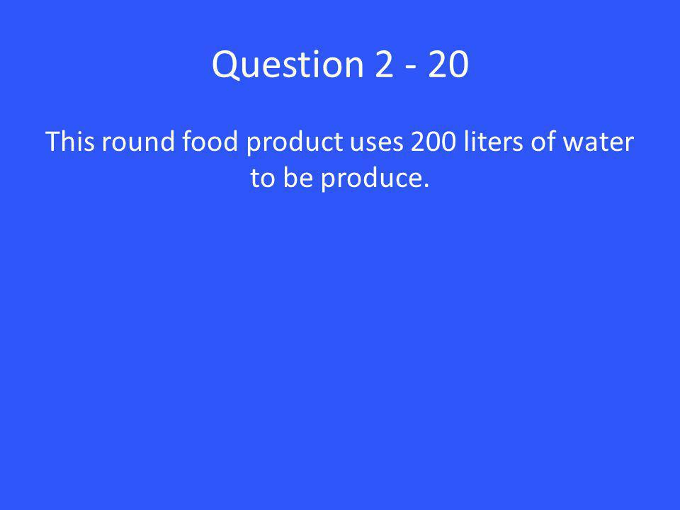 Question 2 - 20 This round food product uses 200 liters of water to be produce.