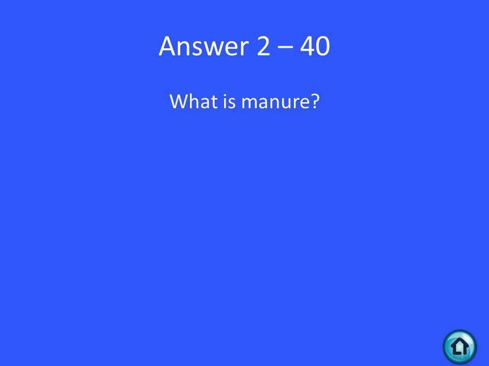 Answer 2 – 40 What is manure
