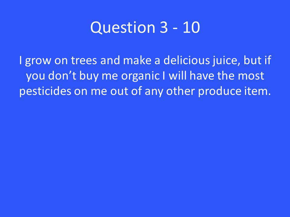 Question 3 - 10 I grow on trees and make a delicious juice, but if you don't buy me organic I will have the most pesticides on me out of any other produce item.