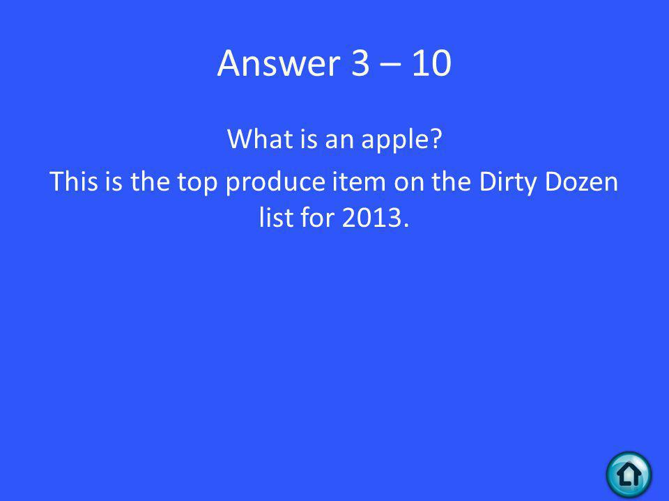 Answer 3 – 10 What is an apple This is the top produce item on the Dirty Dozen list for 2013.