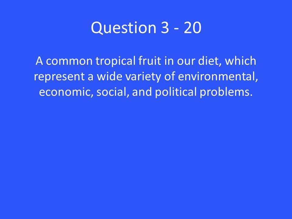 Question 3 - 20 A common tropical fruit in our diet, which represent a wide variety of environmental, economic, social, and political problems.