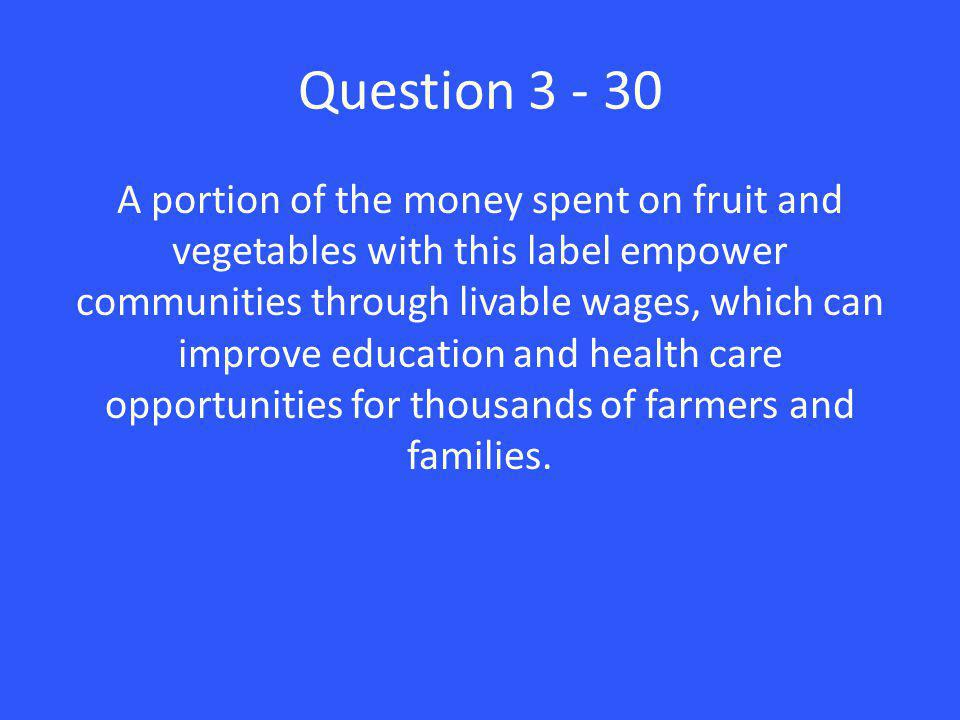 Question 3 - 30 A portion of the money spent on fruit and vegetables with this label empower communities through livable wages, which can improve education and health care opportunities for thousands of farmers and families.