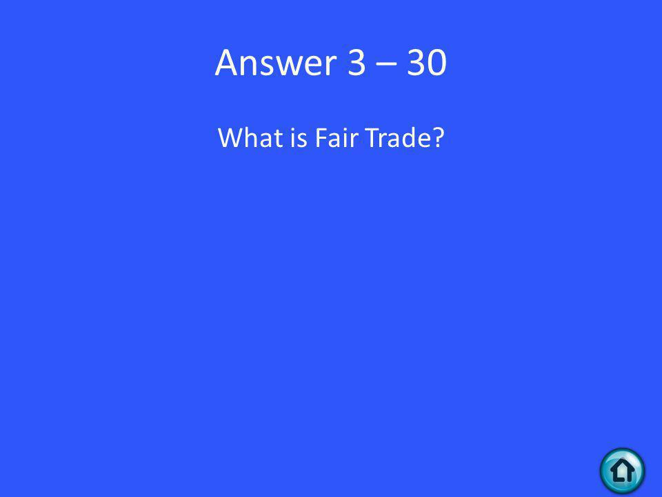 Answer 3 – 30 What is Fair Trade