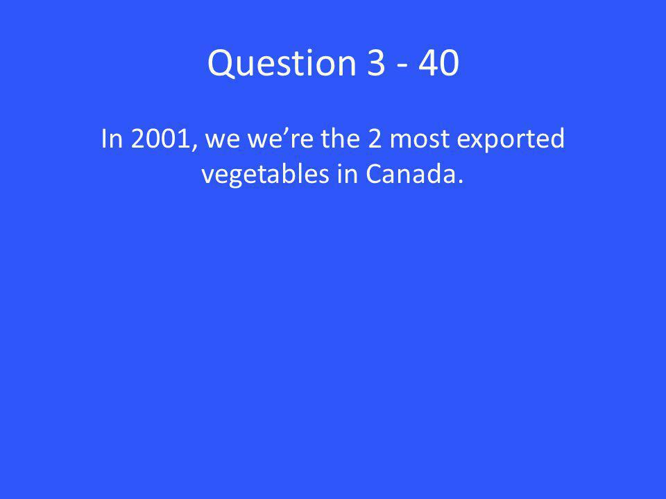 Question 3 - 40 In 2001, we we're the 2 most exported vegetables in Canada.