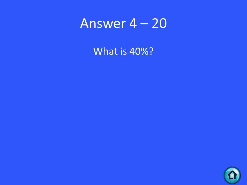 Answer 4 – 20 What is 40%