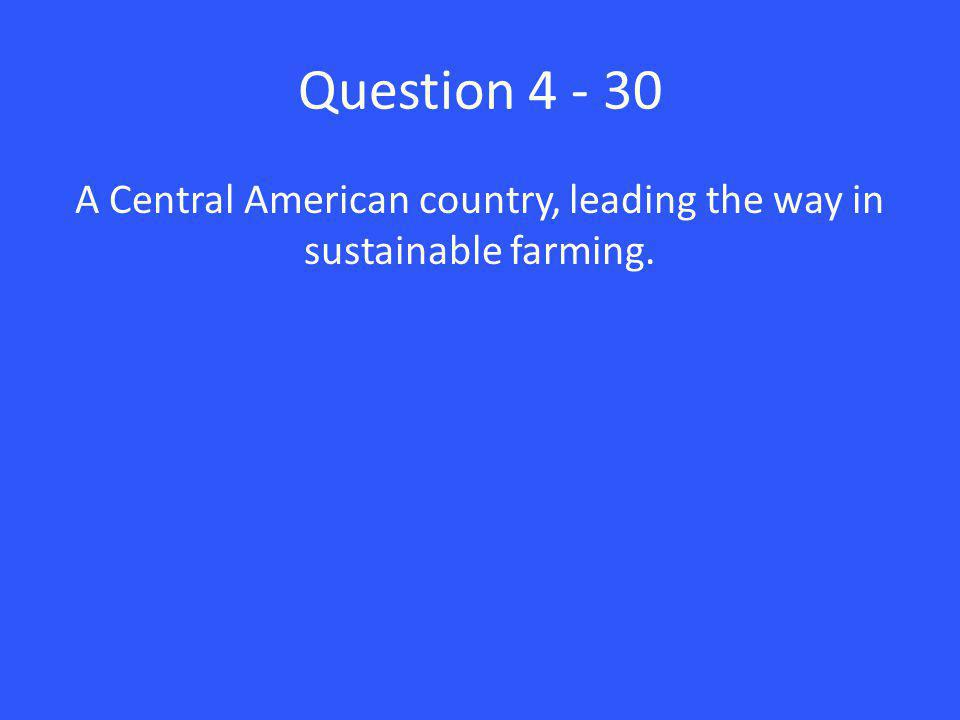 Question 4 - 30 A Central American country, leading the way in sustainable farming.