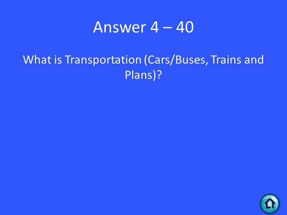 Answer 4 – 40 What is Transportation (Cars/Buses, Trains and Plans)