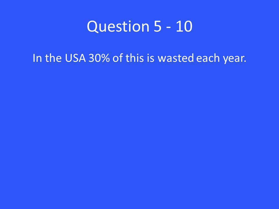Question 5 - 10 In the USA 30% of this is wasted each year.