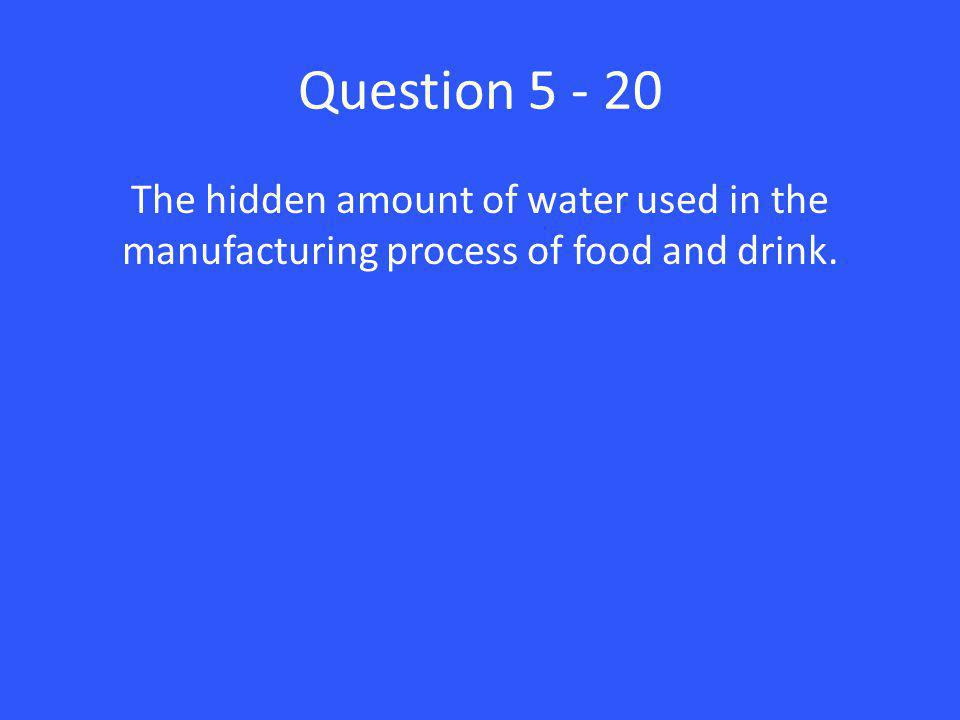 Question 5 - 20 The hidden amount of water used in the manufacturing process of food and drink.