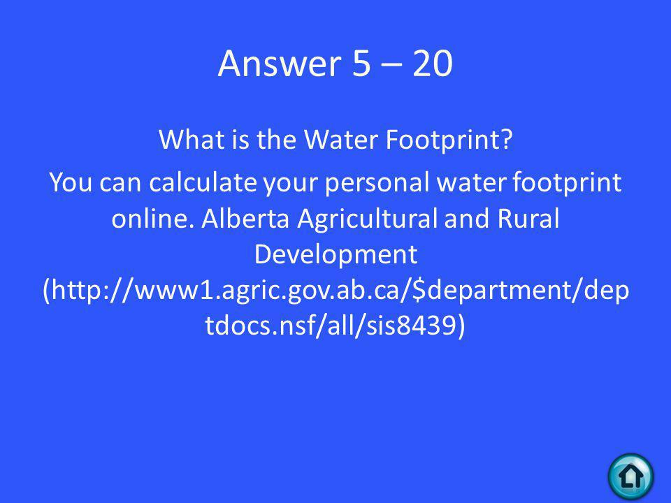 Answer 5 – 20 What is the Water Footprint. You can calculate your personal water footprint online.