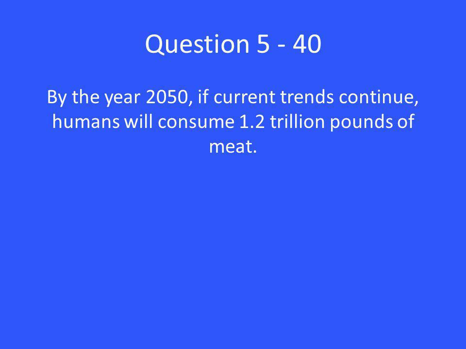 Question 5 - 40 By the year 2050, if current trends continue, humans will consume 1.2 trillion pounds of meat.