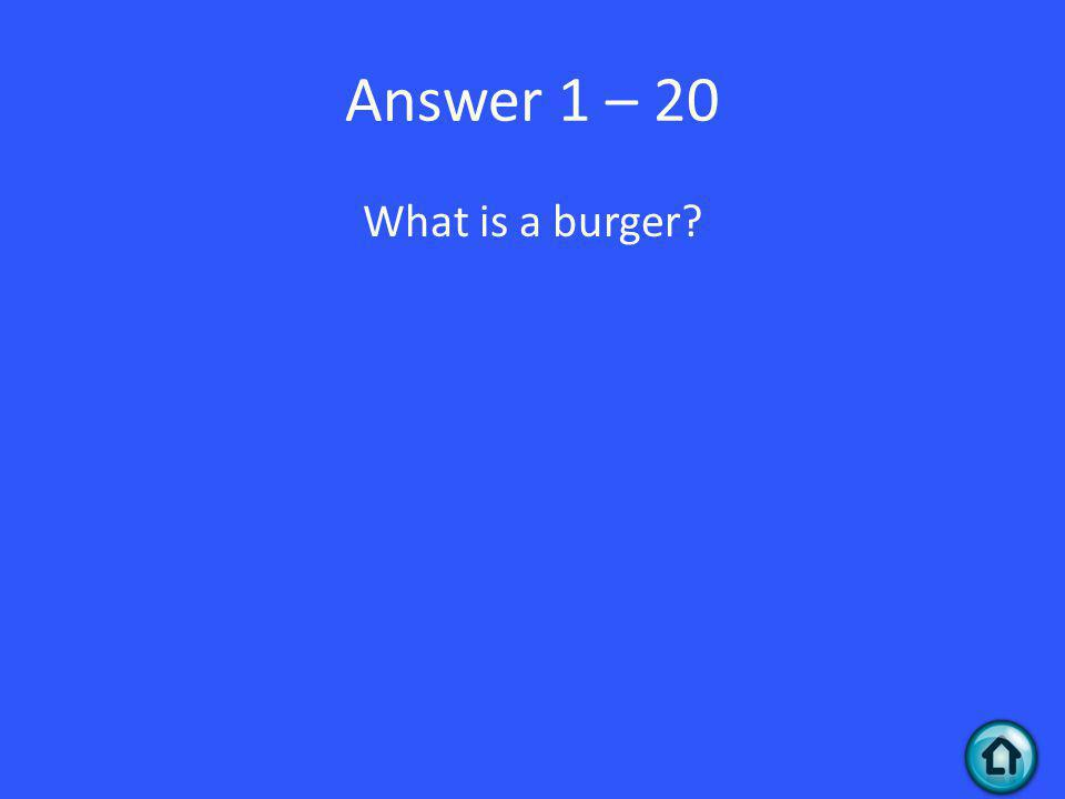 Answer 1 – 20 What is a burger