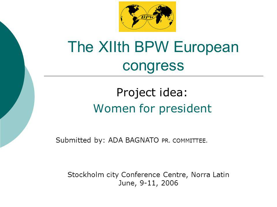 The XIIth BPW European congress Project idea: Women for president Stockholm city Conference Centre, Norra Latin June, 9-11, 2006 Submitted by: ADA BAGNATO PR.