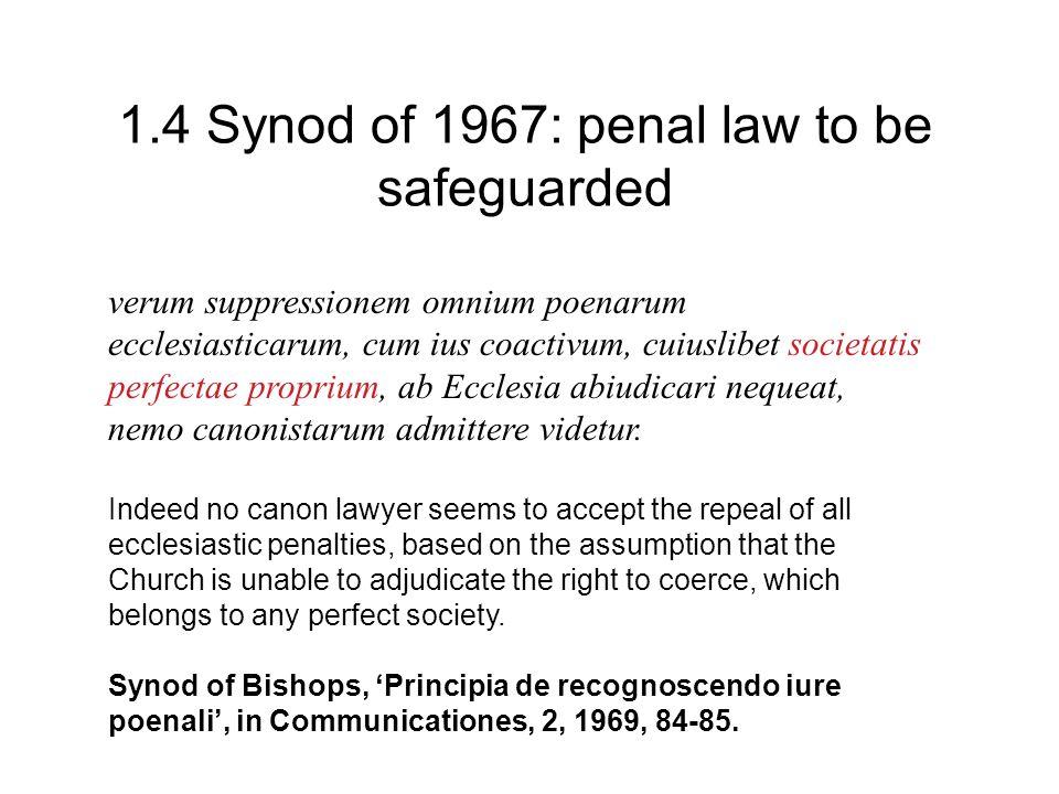 1.4 Synod of 1967: penal law to be safeguarded verum suppressionem omnium poenarum ecclesiasticarum, cum ius coactivum, cuiuslibet societatis perfectae proprium, ab Ecclesia abiudicari nequeat, nemo canonistarum admittere videtur.