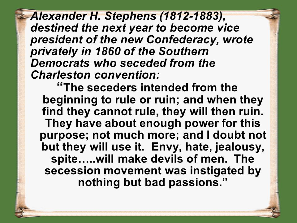 Alexander H. Stephens (1812-1883), destined the next year to become vice president of the new Confederacy, wrote privately in 1860 of the Southern Dem