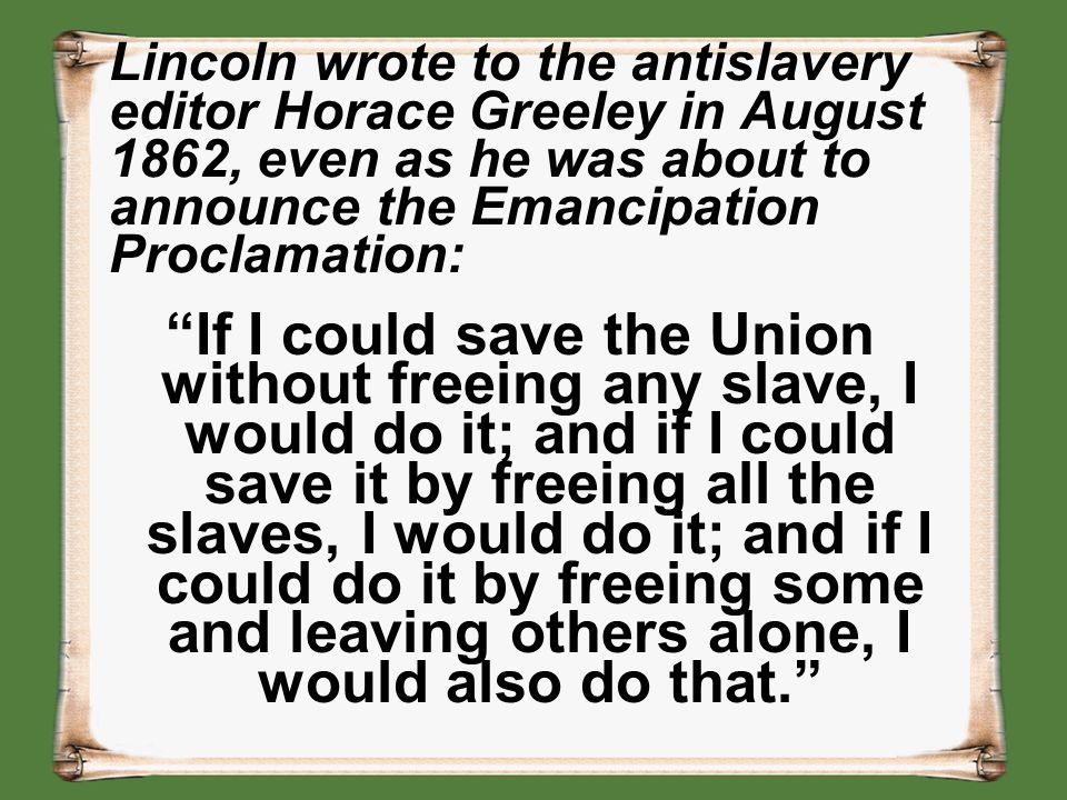 """Lincoln wrote to the antislavery editor Horace Greeley in August 1862, even as he was about to announce the Emancipation Proclamation: """"If I could sav"""