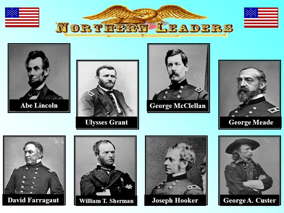 Abe Lincoln Ulysses Grant George McClellan George Meade David Farragaut William T. Sherman Joseph HookerGeorge A. Custer