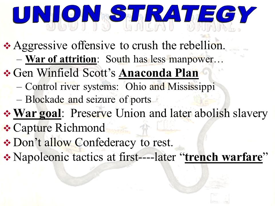  Aggressive offensive to crush the rebellion. –War of attrition: South has less manpower…  Gen Winfield Scott's Anaconda Plan –Control river systems